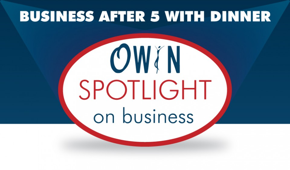 OWIN Spotlight on Business - Business After 5 with Dinner, February 5th, 5pm-8pm